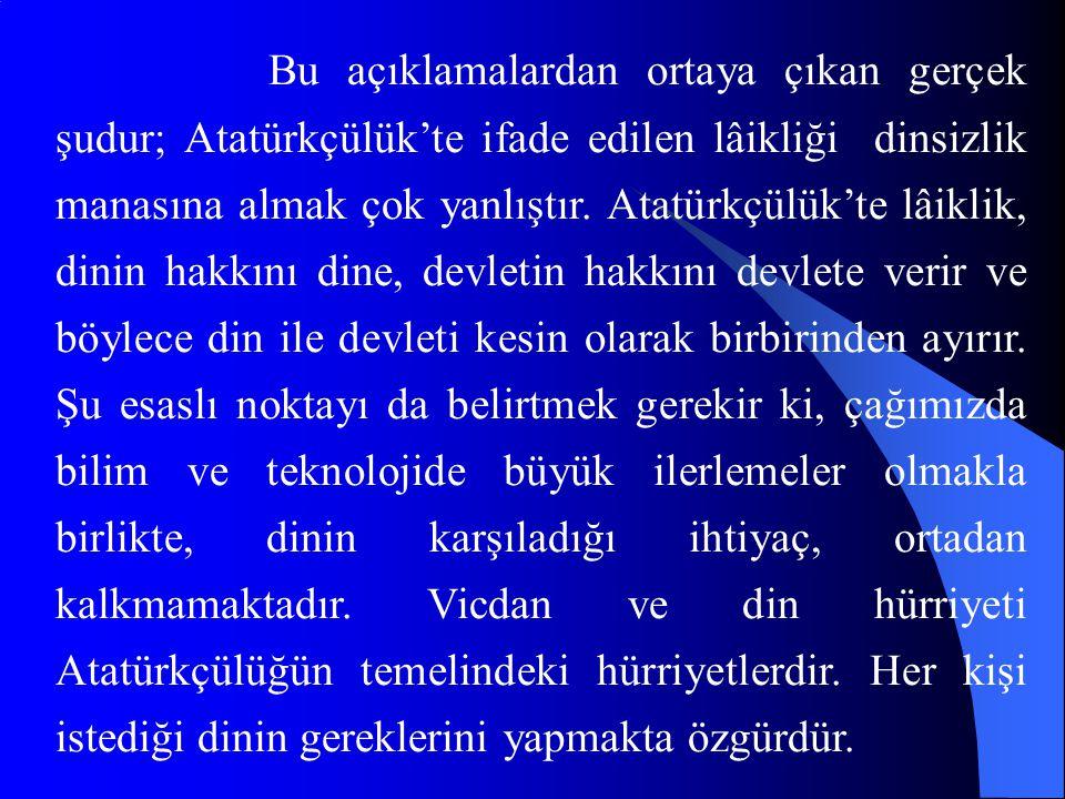 Bu açıklamalardan ortaya çıkan gerçek şudur; Atatürkçülük'te ifade edilen lâikliği dinsizlik manasına almak çok yanlıştır.