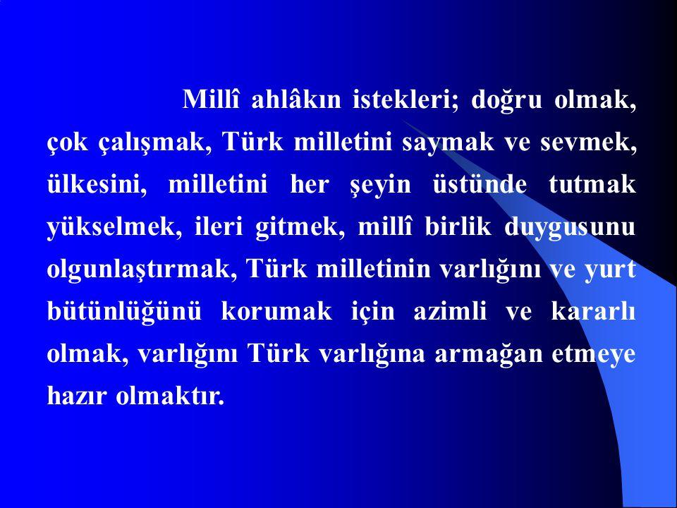 Millî ahlâkın istekleri; doğru olmak, çok çalışmak, Türk milletini saymak ve sevmek, ülkesini, milletini her şeyin üstünde tutmak yükselmek, ileri gitmek, millî birlik duygusunu olgunlaştırmak, Türk milletinin varlığını ve yurt bütünlüğünü korumak için azimli ve kararlı olmak, varlığını Türk varlığına armağan etmeye hazır olmaktır.