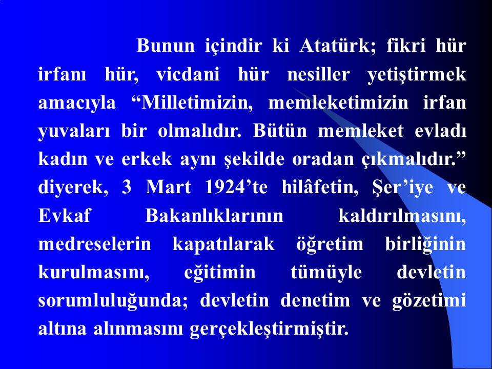 Bunun içindir ki Atatürk; fikri hür irfanı hür, vicdani hür nesiller yetiştirmek amacıyla Milletimizin, memleketimizin irfan yuvaları bir olmalıdır.