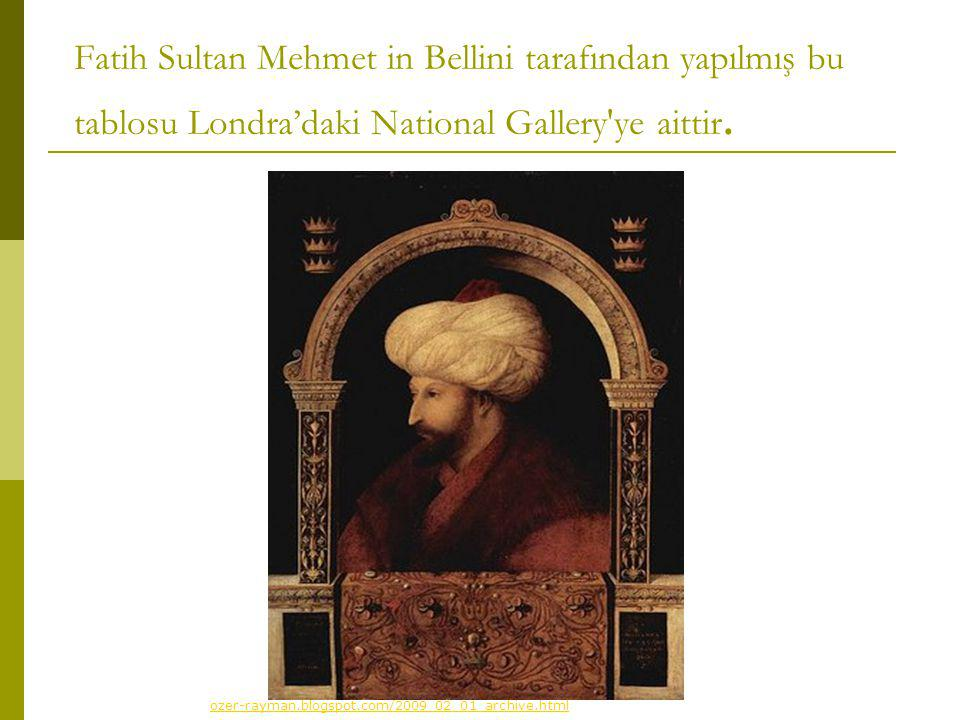 Fatih Sultan Mehmet in Bellini tarafından yapılmış bu tablosu Londra'daki National Gallery ye aittir.