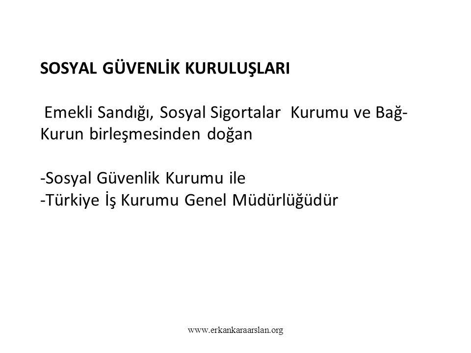 SOSYAL GÜVENLİK KURULUŞLARI Emekli Sandığı, Sosyal Sigortalar Kurumu ve Bağ-Kurun birleşmesinden doğan -Sosyal Güvenlik Kurumu ile -Türkiye İş Kurumu Genel Müdürlüğüdür