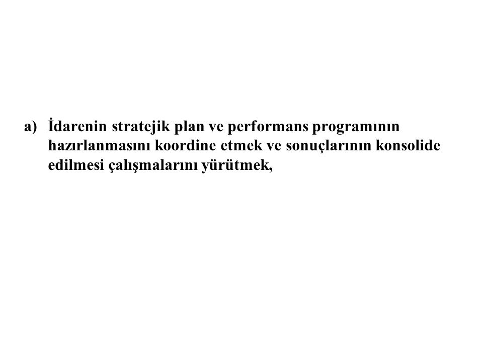 İdarenin stratejik plan ve performans programının hazırlanmasını koordine etmek ve sonuçlarının konsolide edilmesi çalışmalarını yürütmek,