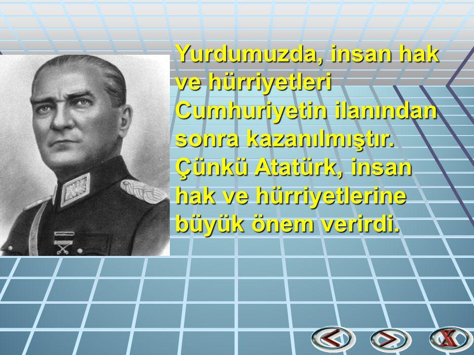 Yurdumuzda, insan hak ve hürriyetleri Cumhuriyetin ilanından sonra kazanılmıştır.