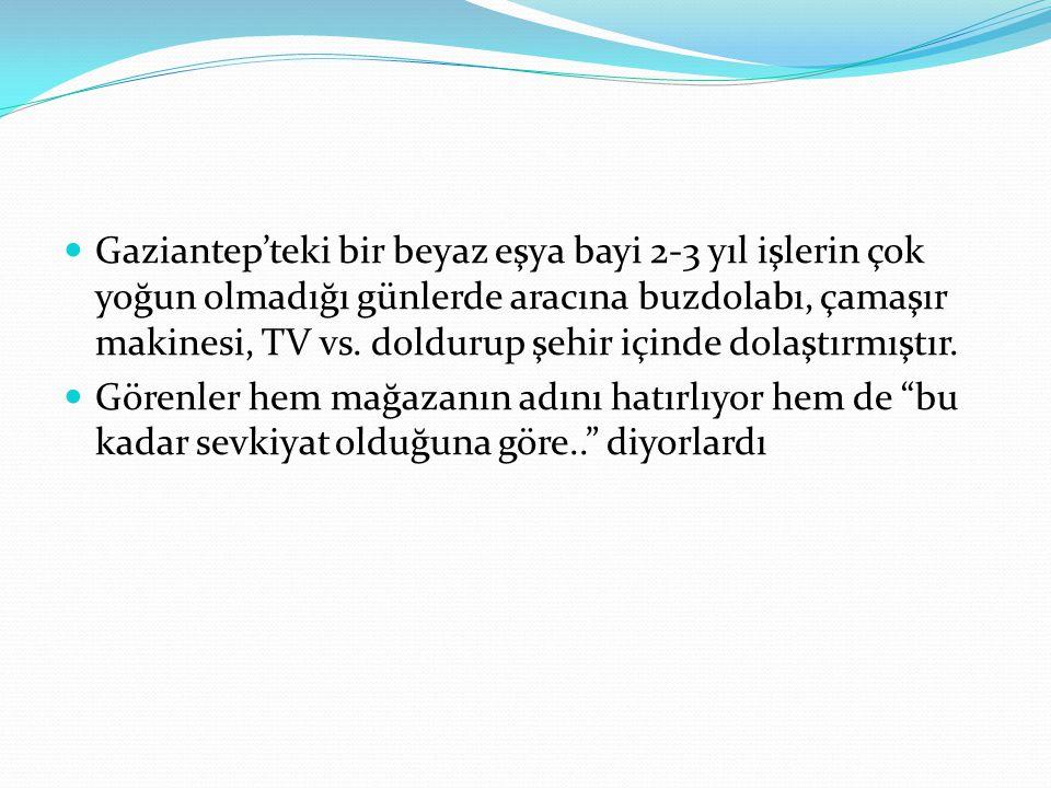 Gaziantep'teki bir beyaz eşya bayi 2-3 yıl işlerin çok yoğun olmadığı günlerde aracına buzdolabı, çamaşır makinesi, TV vs. doldurup şehir içinde dolaştırmıştır.