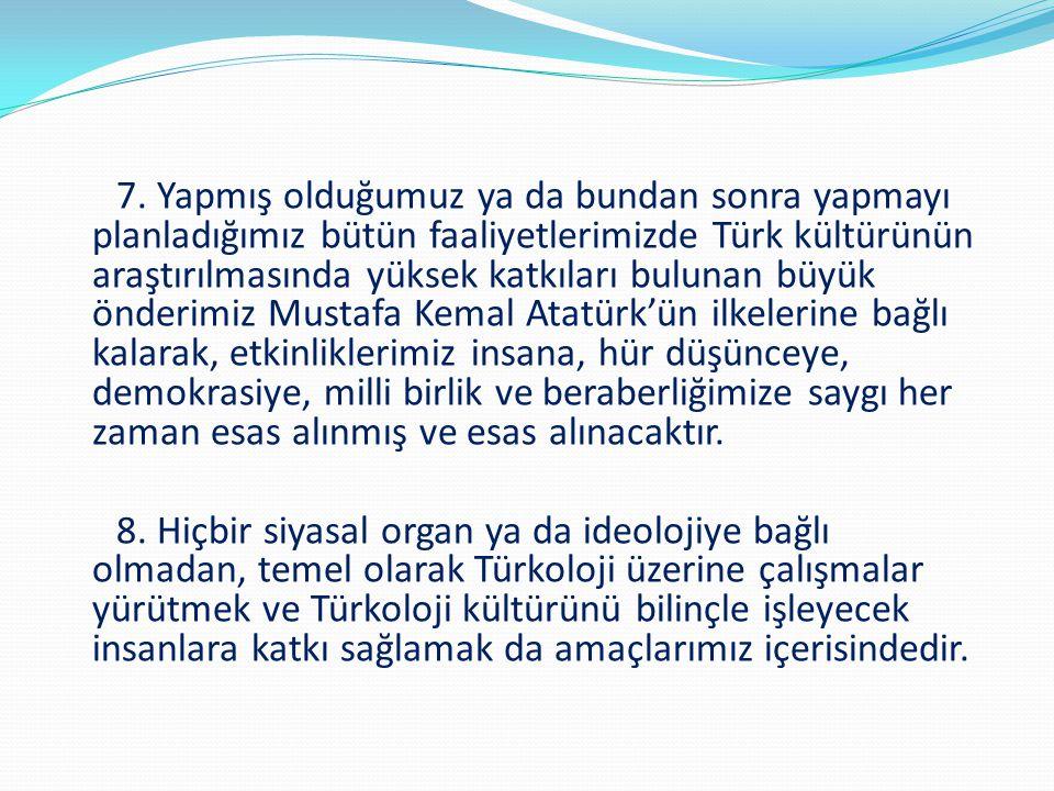 7. Yapmış olduğumuz ya da bundan sonra yapmayı planladığımız bütün faaliyetlerimizde Türk kültürünün araştırılmasında yüksek katkıları bulunan büyük önderimiz Mustafa Kemal Atatürk'ün ilkelerine bağlı kalarak, etkinliklerimiz insana, hür düşünceye, demokrasiye, milli birlik ve beraberliğimize saygı her zaman esas alınmış ve esas alınacaktır.
