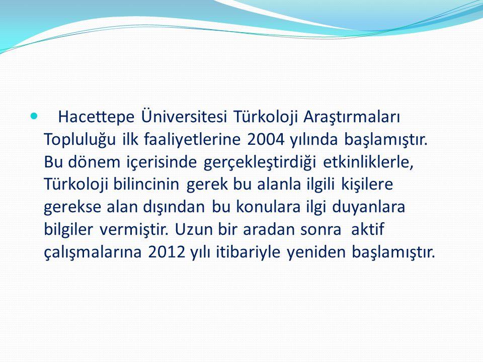 Hacettepe Üniversitesi Türkoloji Araştırmaları Topluluğu ilk faaliyetlerine 2004 yılında başlamıştır.