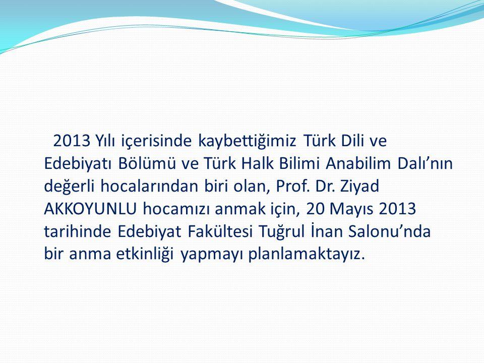 2013 Yılı içerisinde kaybettiğimiz Türk Dili ve Edebiyatı Bölümü ve Türk Halk Bilimi Anabilim Dalı'nın değerli hocalarından biri olan, Prof.