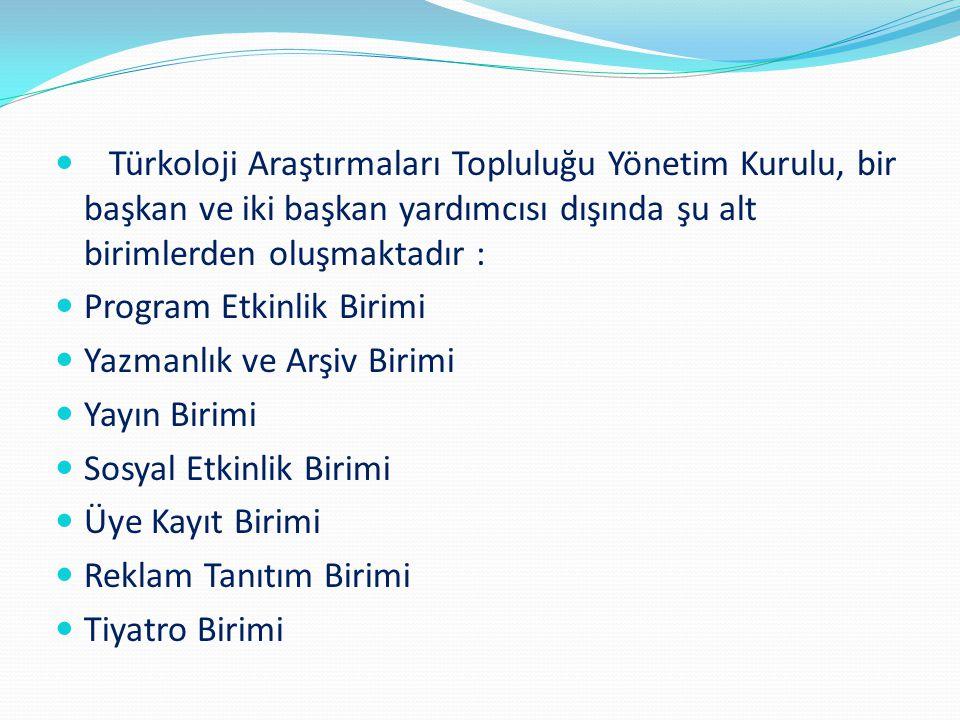 Türkoloji Araştırmaları Topluluğu Yönetim Kurulu, bir başkan ve iki başkan yardımcısı dışında şu alt birimlerden oluşmaktadır :
