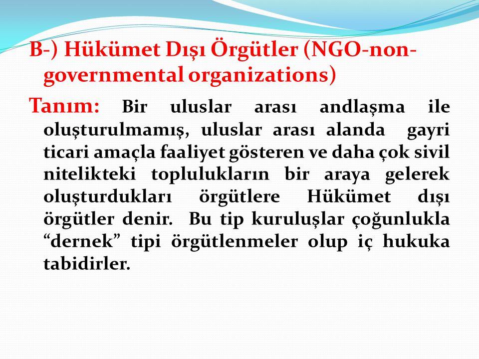 B-) Hükümet Dışı Örgütler (NGO-non-governmental organizations) Tanım: Bir uluslar arası andlaşma ile oluşturulmamış, uluslar arası alanda gayri ticari amaçla faaliyet gösteren ve daha çok sivil nitelikteki toplulukların bir araya gelerek oluşturdukları örgütlere Hükümet dışı örgütler denir.