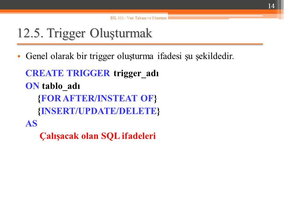 14 BİL 301 - Veri Tabanı ve Yönetimi. 12.5. Trigger Oluşturmak. Genel olarak bir trigger oluşturma ifadesi şu şekildedir.