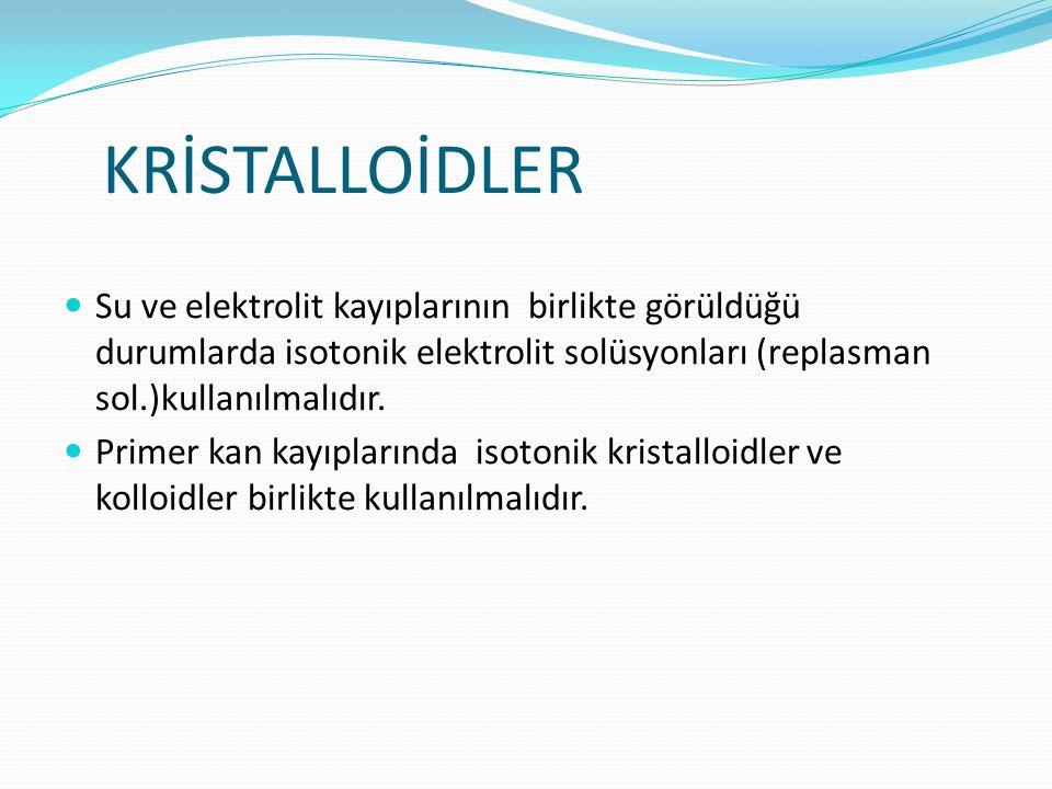 KRİSTALLOİDLER Su ve elektrolit kayıplarının birlikte görüldüğü durumlarda isotonik elektrolit solüsyonları (replasman sol.)kullanılmalıdır.