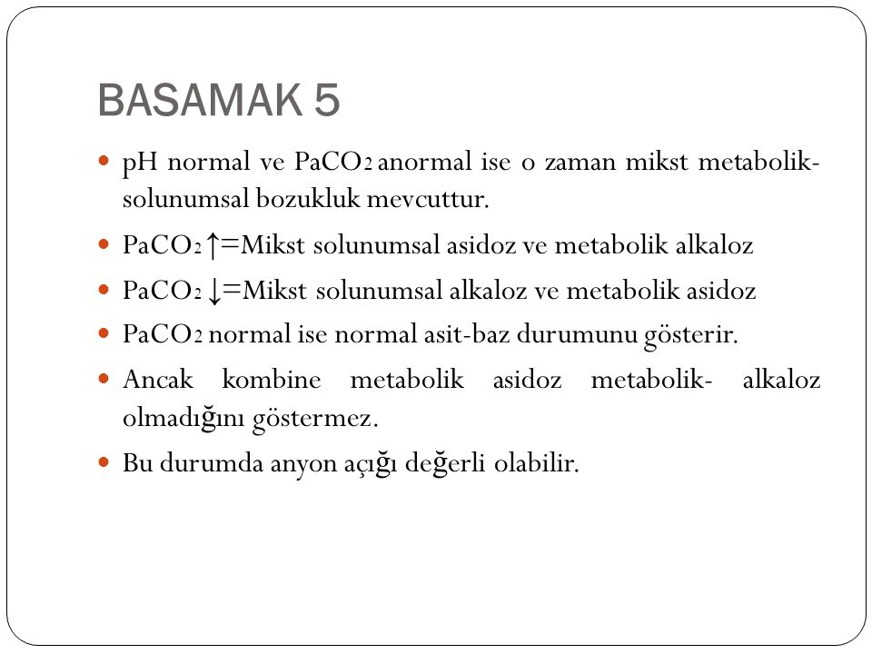 BASAMAK 5 pH normal ve PaCO2 anormal ise o zaman mikst metabolik- solunumsal bozukluk mevcuttur.