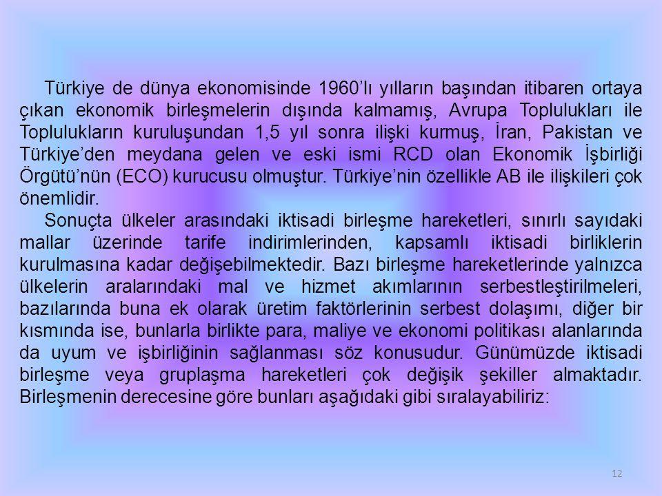 Türkiye de dünya ekonomisinde 1960'lı yılların başından itibaren ortaya çıkan ekonomik birleşmelerin dışında kalmamış, Avrupa Toplulukları ile Toplulukların kuruluşundan 1,5 yıl sonra ilişki kurmuş, İran, Pakistan ve Türkiye'den meydana gelen ve eski ismi RCD olan Ekonomik İşbirliği Örgütü'nün (ECO) kurucusu olmuştur. Türkiye'nin özellikle AB ile ilişkileri çok önemlidir.