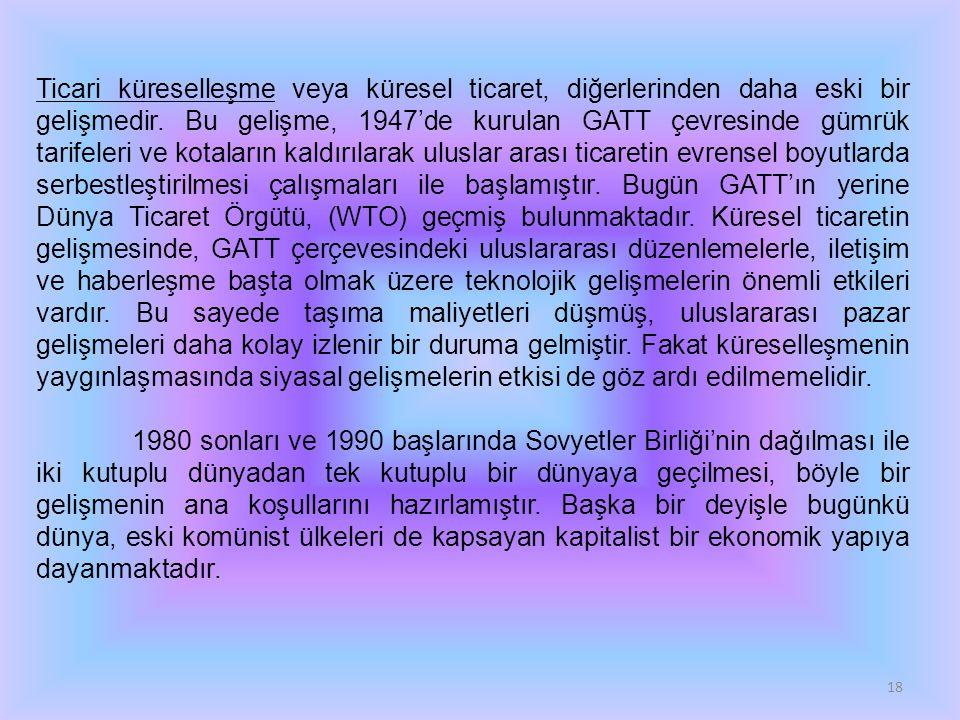 Ticari küreselleşme veya küresel ticaret, diğerlerinden daha eski bir gelişmedir. Bu gelişme, 1947'de kurulan GATT çevresinde gümrük tarifeleri ve kotaların kaldırılarak uluslar arası ticaretin evrensel boyutlarda serbestleştirilmesi çalışmaları ile başlamıştır. Bugün GATT'ın yerine Dünya Ticaret Örgütü, (WTO) geçmiş bulunmaktadır. Küresel ticaretin gelişmesinde, GATT çerçevesindeki uluslararası düzenlemelerle, iletişim ve haberleşme başta olmak üzere teknolojik gelişmelerin önemli etkileri vardır. Bu sayede taşıma maliyetleri düşmüş, uluslararası pazar gelişmeleri daha kolay izlenir bir duruma gelmiştir. Fakat küreselleşmenin yaygınlaşmasında siyasal gelişmelerin etkisi de göz ardı edilmemelidir.