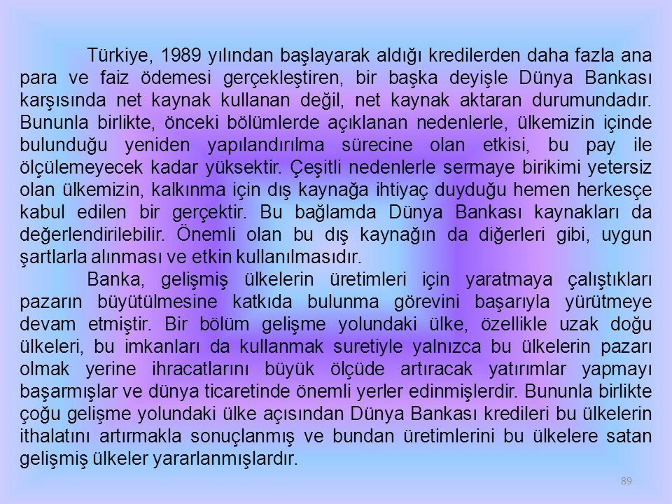 Türkiye, 1989 yılından başlayarak aldığı kredilerden daha fazla ana para ve faiz ödemesi gerçekleştiren, bir başka deyişle Dünya Bankası karşısında net kaynak kullanan değil, net kaynak aktaran durumundadır. Bununla birlikte, önceki bölümlerde açıklanan nedenlerle, ülkemizin içinde bulunduğu yeniden yapılandırılma sürecine olan etkisi, bu pay ile ölçülemeyecek kadar yüksektir. Çeşitli nedenlerle sermaye birikimi yetersiz olan ülkemizin, kalkınma için dış kaynağa ihtiyaç duyduğu hemen herkesçe kabul edilen bir gerçektir. Bu bağlamda Dünya Bankası kaynakları da değerlendirilebilir. Önemli olan bu dış kaynağın da diğerleri gibi, uygun şartlarla alınması ve etkin kullanılmasıdır.