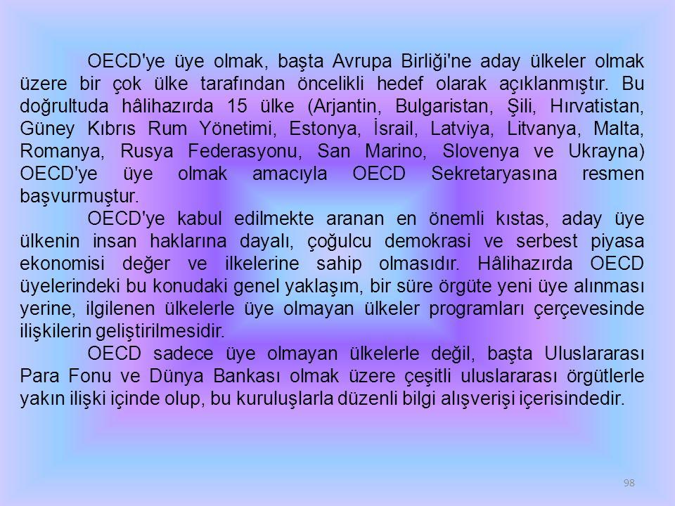 OECD ye üye olmak, başta Avrupa Birliği ne aday ülkeler olmak üzere bir çok ülke tarafından öncelikli hedef olarak açıklanmıştır. Bu doğrultuda hâlihazırda 15 ülke (Arjantin, Bulgaristan, Şili, Hırvatistan, Güney Kıbrıs Rum Yönetimi, Estonya, İsrail, Latviya, Litvanya, Malta, Romanya, Rusya Federasyonu, San Marino, Slovenya ve Ukrayna) OECD ye üye olmak amacıyla OECD Sekretaryasına resmen başvurmuştur.
