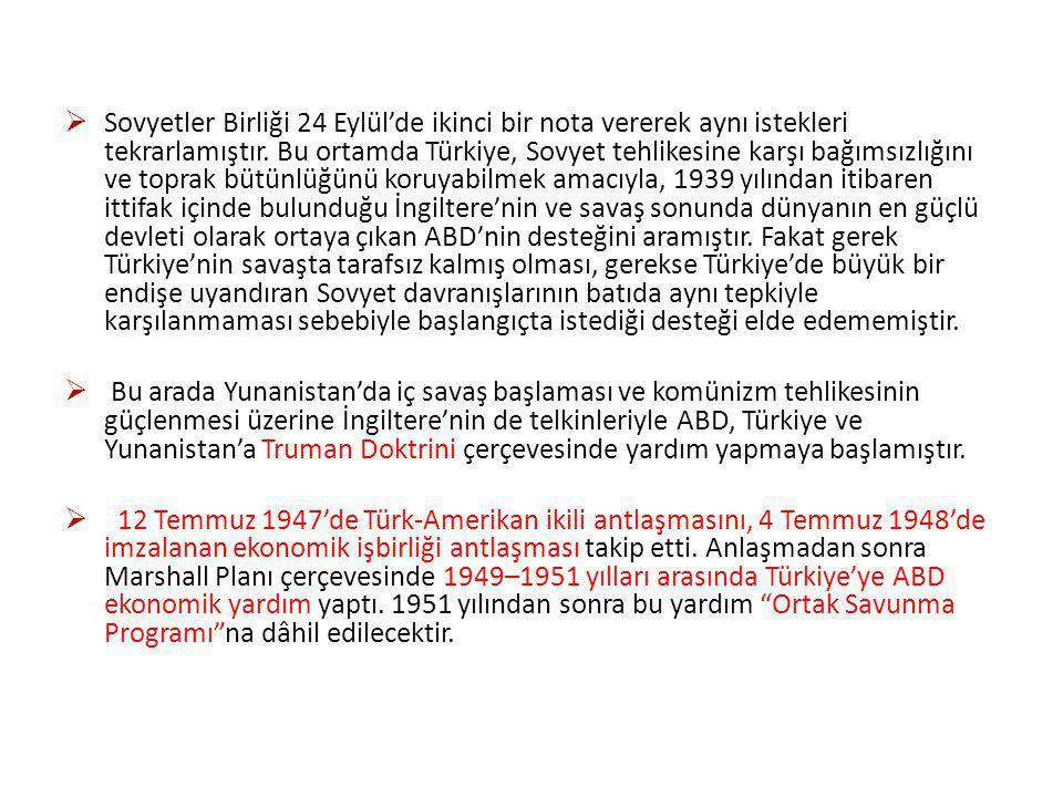 Sovyetler Birliği 24 Eylül'de ikinci bir nota vererek aynı istekleri tekrarlamıştır. Bu ortamda Türkiye, Sovyet tehlikesine karşı bağımsızlığını ve toprak bütünlüğünü koruyabilmek amacıyla, 1939 yılından itibaren ittifak içinde bulunduğu İngiltere'nin ve savaş sonunda dünyanın en güçlü devleti olarak ortaya çıkan ABD'nin desteğini aramıştır. Fakat gerek Türkiye'nin savaşta tarafsız kalmış olması, gerekse Türkiye'de büyük bir endişe uyandıran Sovyet davranışlarının batıda aynı tepkiyle karşılanmaması sebebiyle başlangıçta istediği desteği elde edememiştir.
