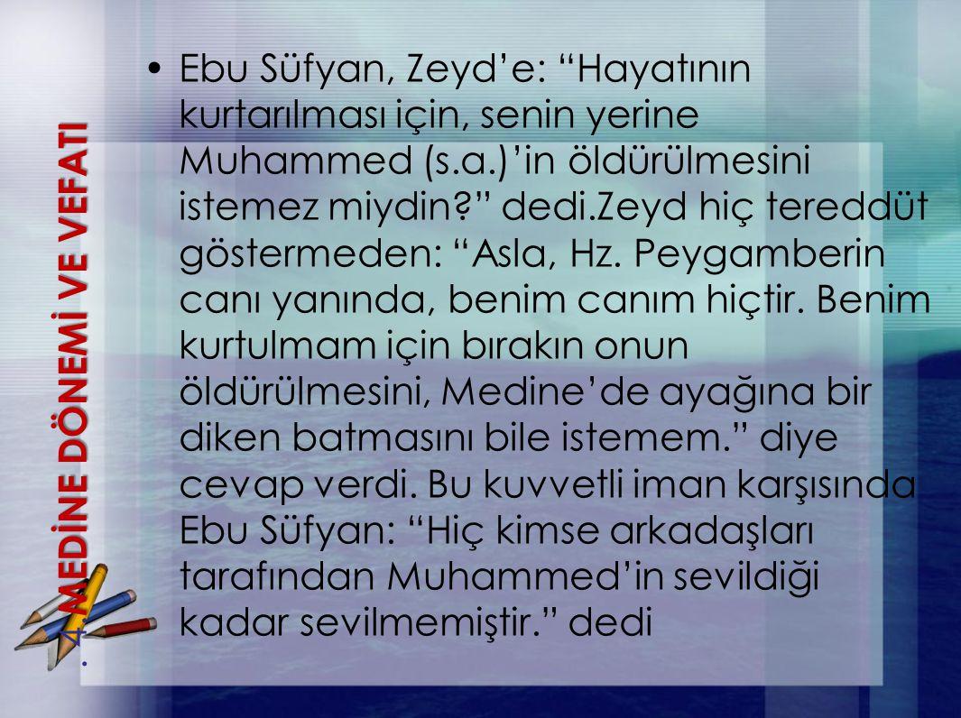 Ebu Süfyan, Zeyd'e: Hayatının kurtarılması için, senin yerine Muhammed (s.a.)'in öldürülmesini istemez miydin dedi.Zeyd hiç tereddüt göstermeden: Asla, Hz. Peygamberin canı yanında, benim canım hiçtir. Benim kurtulmam için bırakın onun öldürülmesini, Medine'de ayağına bir diken batmasını bile istemem. diye cevap verdi. Bu kuvvetli iman karşısında Ebu Süfyan: Hiç kimse arkadaşları tarafından Muhammed'in sevildiği kadar sevilmemiştir. dedi