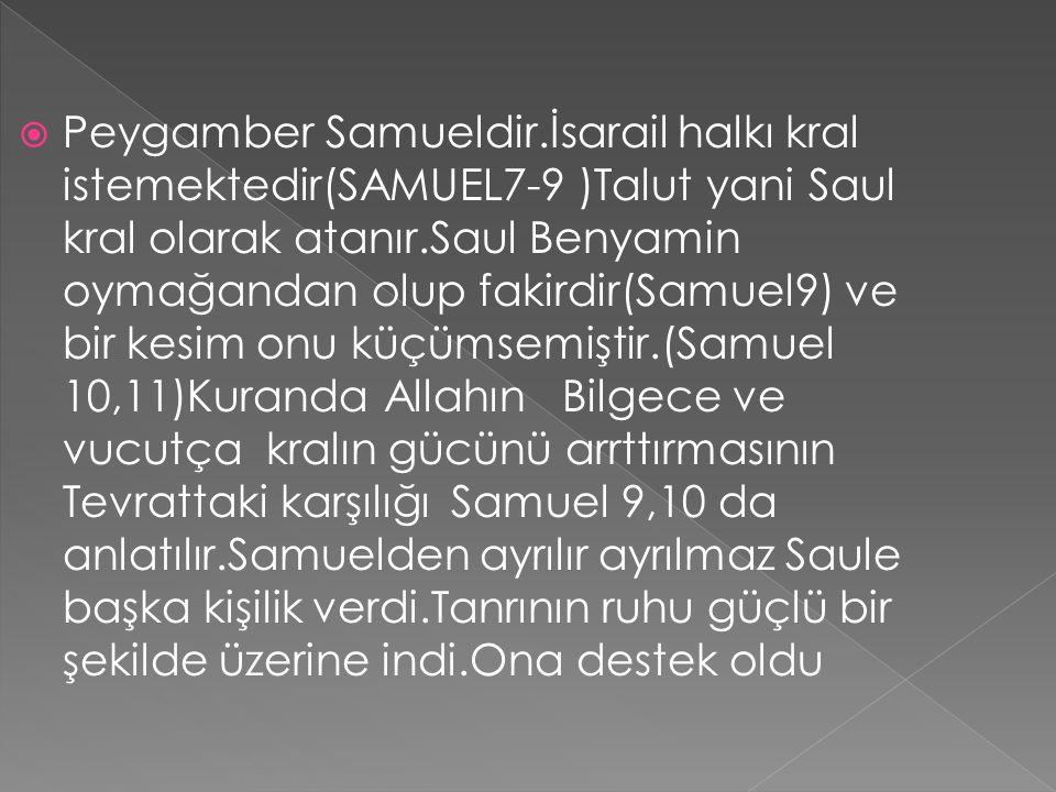 Peygamber Samueldir.İsarail halkı kral istemektedir(SAMUEL7-9 )Talut yani Saul kral olarak atanır.Saul Benyamin oymağandan olup fakirdir(Samuel9) ve bir kesim onu küçümsemiştir.(Samuel 10,11)Kuranda Allahın Bilgece ve vucutça kralın gücünü arrttırmasının Tevrattaki karşılığı Samuel 9,10 da anlatılır.Samuelden ayrılır ayrılmaz Saule başka kişilik verdi.Tanrının ruhu güçlü bir şekilde üzerine indi.Ona destek oldu