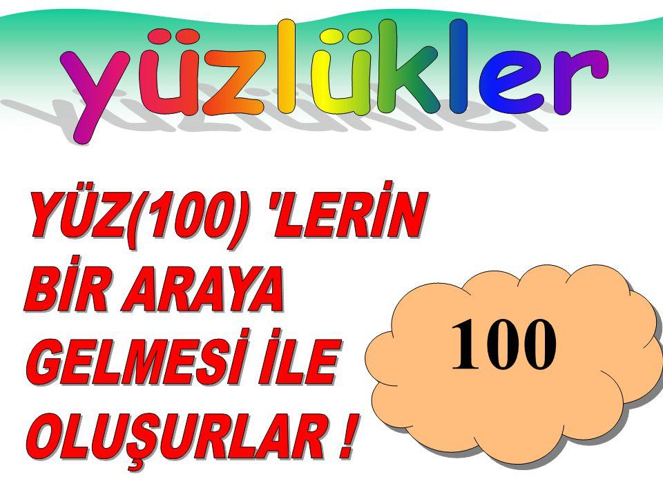 yüzlükler YÜZ(100) LERİN BİR ARAYA GELMESİ İLE OLUŞURLAR ! 100