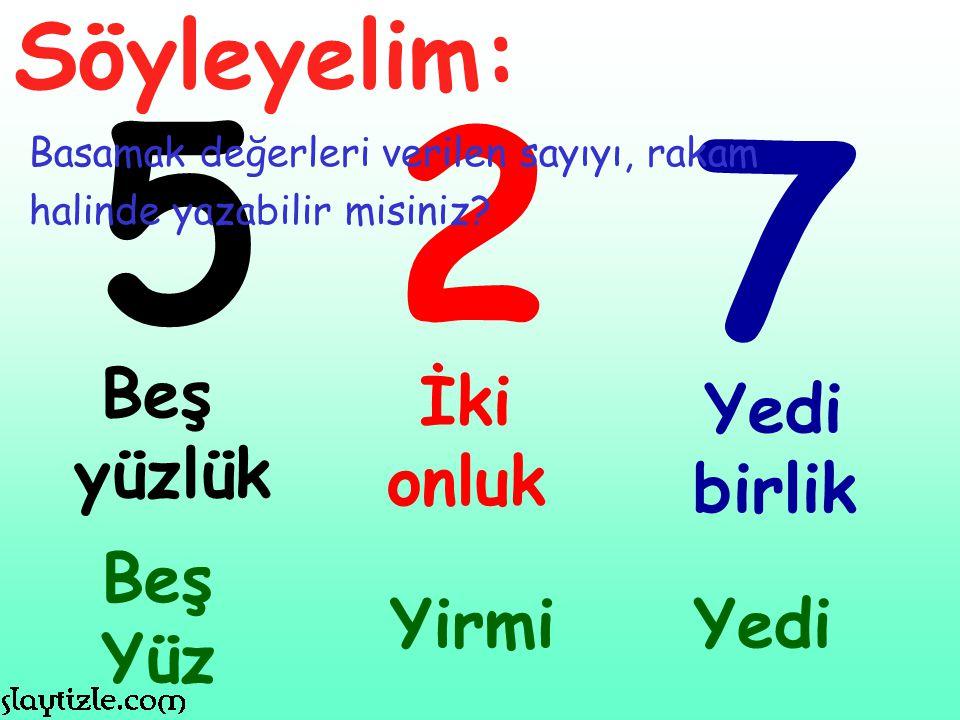 5 2 7 Söyleyelim: Beş yüzlük İki onluk Yedi birlik Beş Yüz Yirmi Yedi
