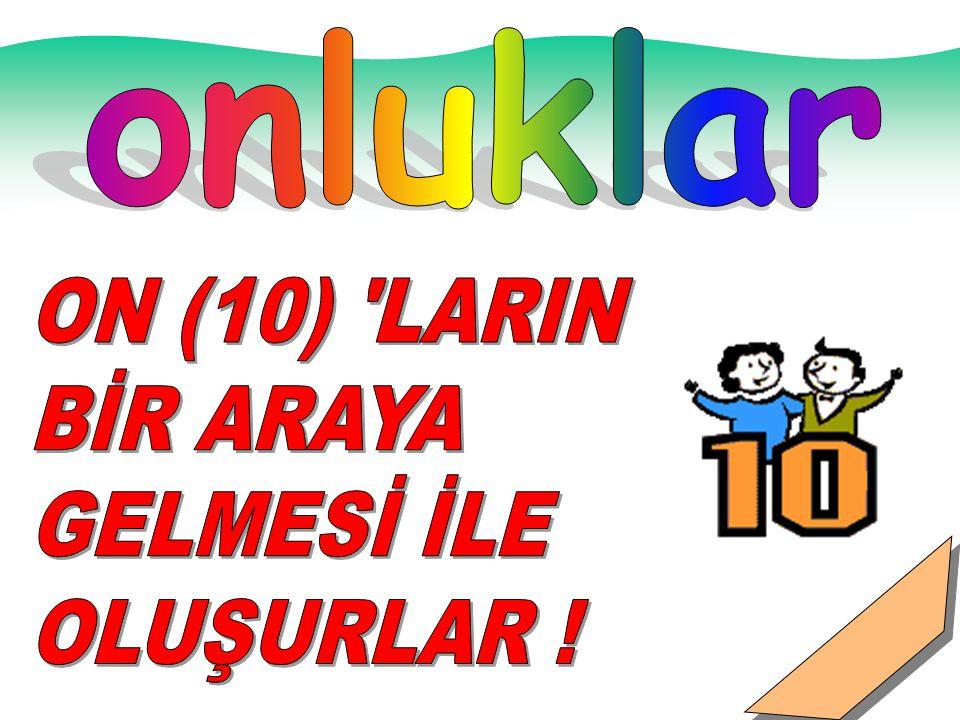 onluklar ON (10) LARIN BİR ARAYA GELMESİ İLE OLUŞURLAR !