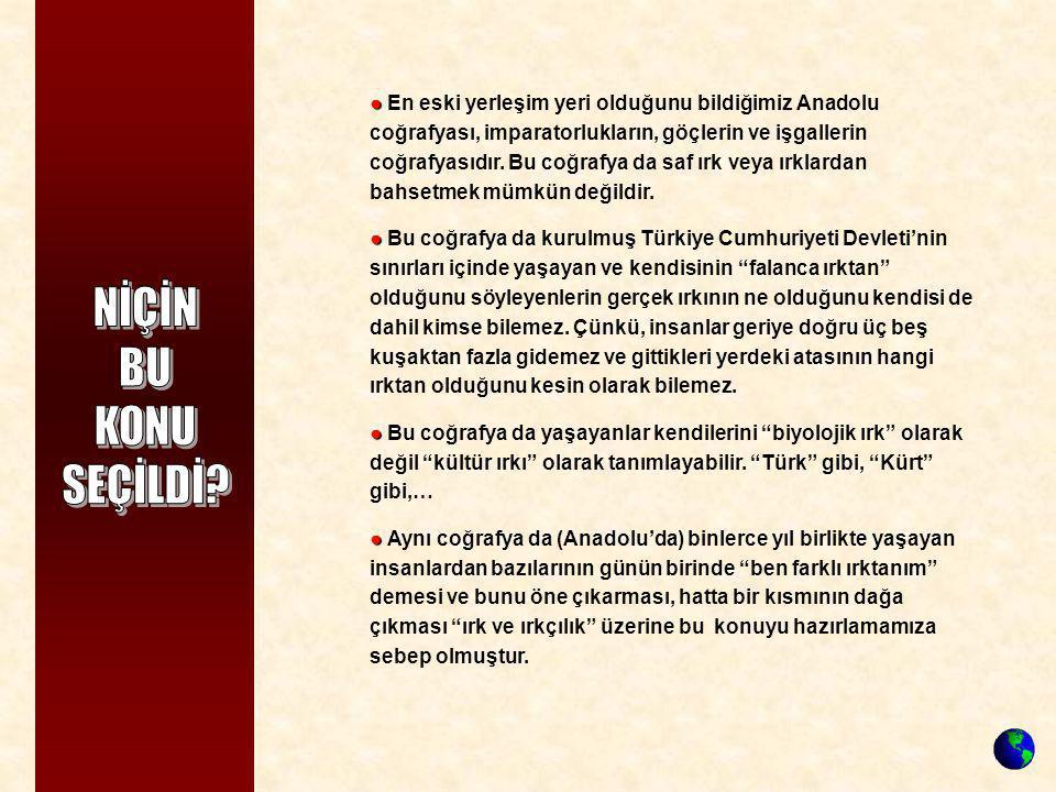 ● En eski yerleşim yeri olduğunu bildiğimiz Anadolu coğrafyası, imparatorlukların, göçlerin ve işgallerin coğrafyasıdır. Bu coğrafya da saf ırk veya ırklardan bahsetmek mümkün değildir.