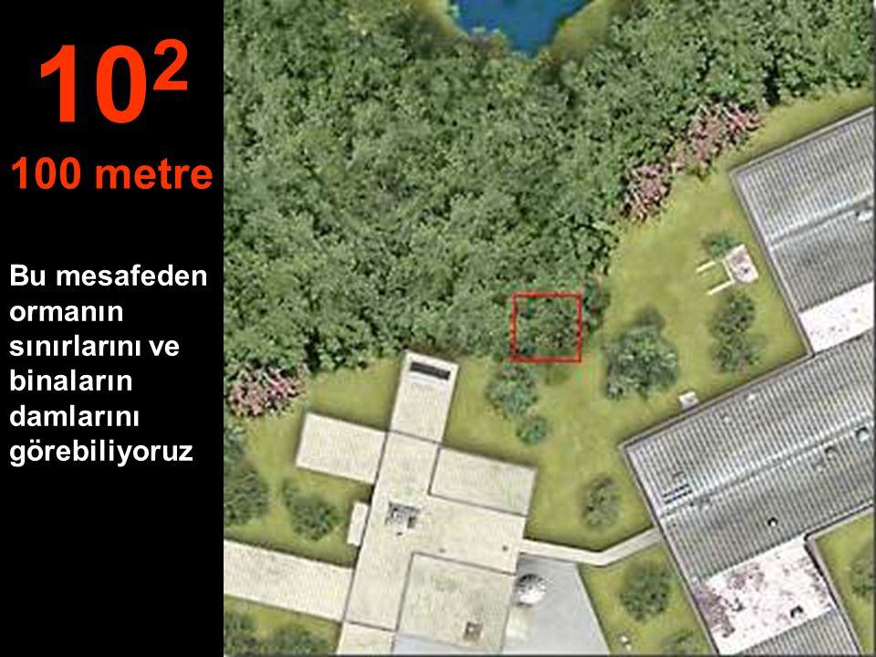 102 100 metre Bu mesafeden ormanın sınırlarını ve binaların damlarını görebiliyoruz