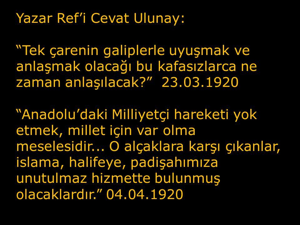 Yazar Ref'i Cevat Ulunay: Tek çarenin galiplerle uyuşmak ve anlaşmak olacağı bu kafasızlarca ne zaman anlaşılacak 23.03.1920 Anadolu'daki Milliyetçi hareketi yok etmek, millet için var olma meselesidir...