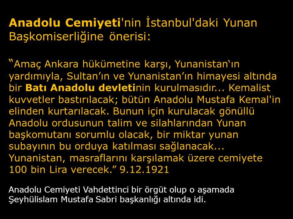 Anadolu Cemiyeti nin İstanbul daki Yunan Başkomiserliğine önerisi: Amaç Ankara hükümetine karşı, Yunanistan'ın yardımıyla, Sultan'ın ve Yunanistan'ın himayesi altında bir Batı Anadolu devletinin kurulmasıdır... Kemalist kuvvetler bastırılacak; bütün Anadolu Mustafa Kemal in elinden kurtarılacak. Bunun için kurulacak gönüllü Anadolu ordusunun talim ve silahlarından Yunan başkomutanı sorumlu olacak, bir miktar yunan subayının bu orduya katılması sağlanacak... Yunanistan, masraflarını karşılamak üzere cemiyete 100 bin Lira verecek. 9.12.1921