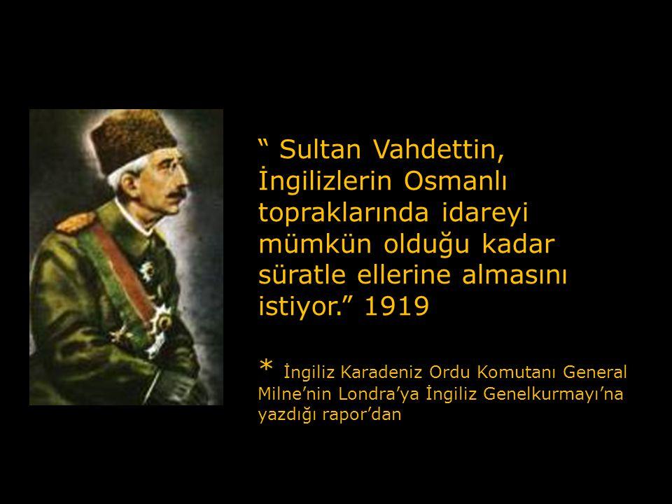Sultan Vahdettin, İngilizlerin Osmanlı topraklarında idareyi mümkün olduğu kadar süratle ellerine almasını istiyor. 1919
