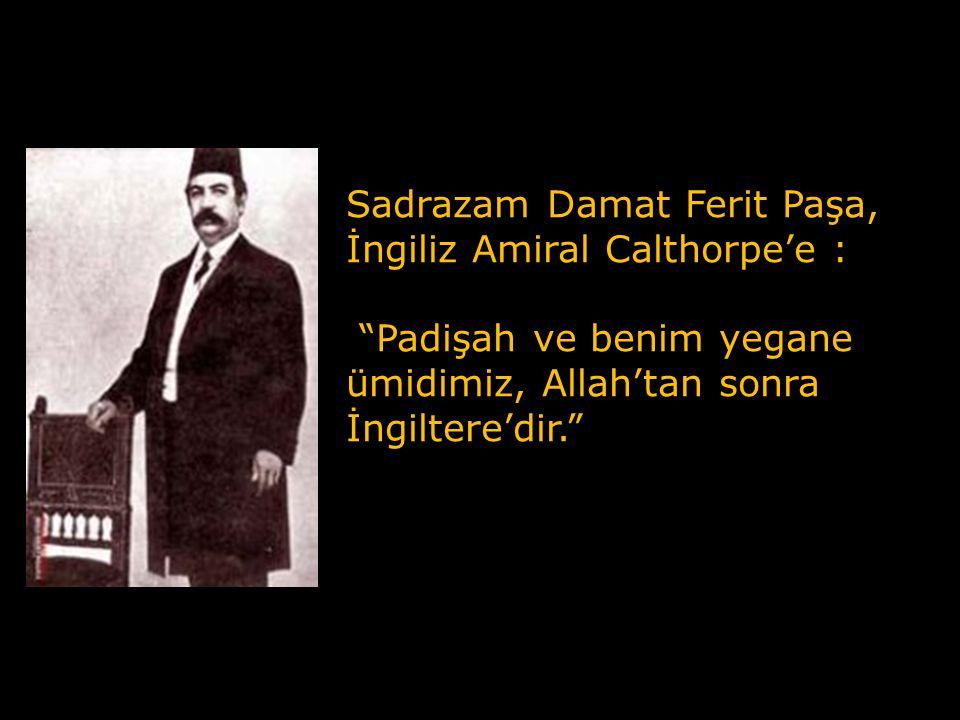 Sadrazam Damat Ferit Paşa, İngiliz Amiral Calthorpe'e : Padişah ve benim yegane ümidimiz, Allah'tan sonra İngiltere'dir.