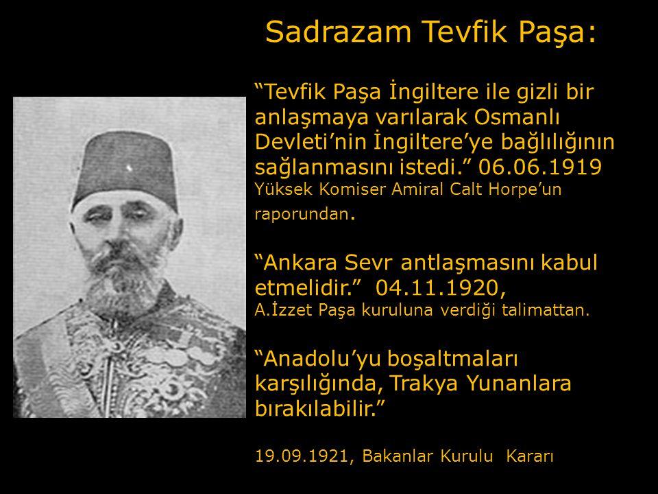 Sadrazam Tevfik Paşa: Tevfik Paşa İngiltere ile gizli bir anlaşmaya varılarak Osmanlı Devleti'nin İngiltere'ye bağlılığının sağlanmasını istedi. 06.06.1919