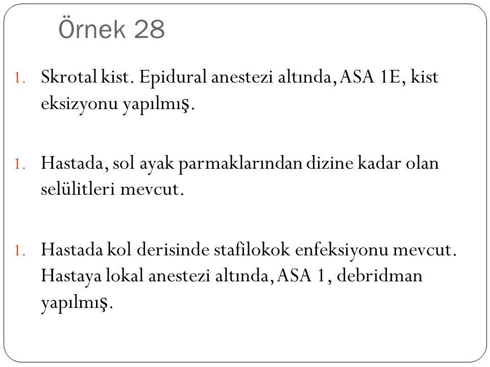 Örnek 28 Skrotal kist. Epidural anestezi altında, ASA 1E, kist eksizyonu yapılmış.