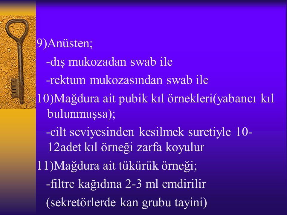 9)Anüsten; -dış mukozadan swab ile. -rektum mukozasından swab ile. 10)Mağdura ait pubik kıl örnekleri(yabancı kıl bulunmuşsa);