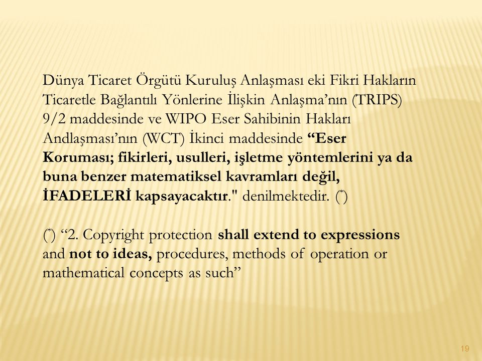 Dünya Ticaret Örgütü Kuruluş Anlaşması eki Fikri Hakların Ticaretle Bağlantılı Yönlerine İlişkin Anlaşma'nın (TRIPS) 9/2 maddesinde ve WIPO Eser Sahibinin Hakları Andlaşması'nın (WCT) İkinci maddesinde Eser Koruması; fikirleri, usulleri, işletme yöntemlerini ya da buna benzer matematiksel kavramları değil, İFADELERİ kapsayacaktır. denilmektedir. (*)