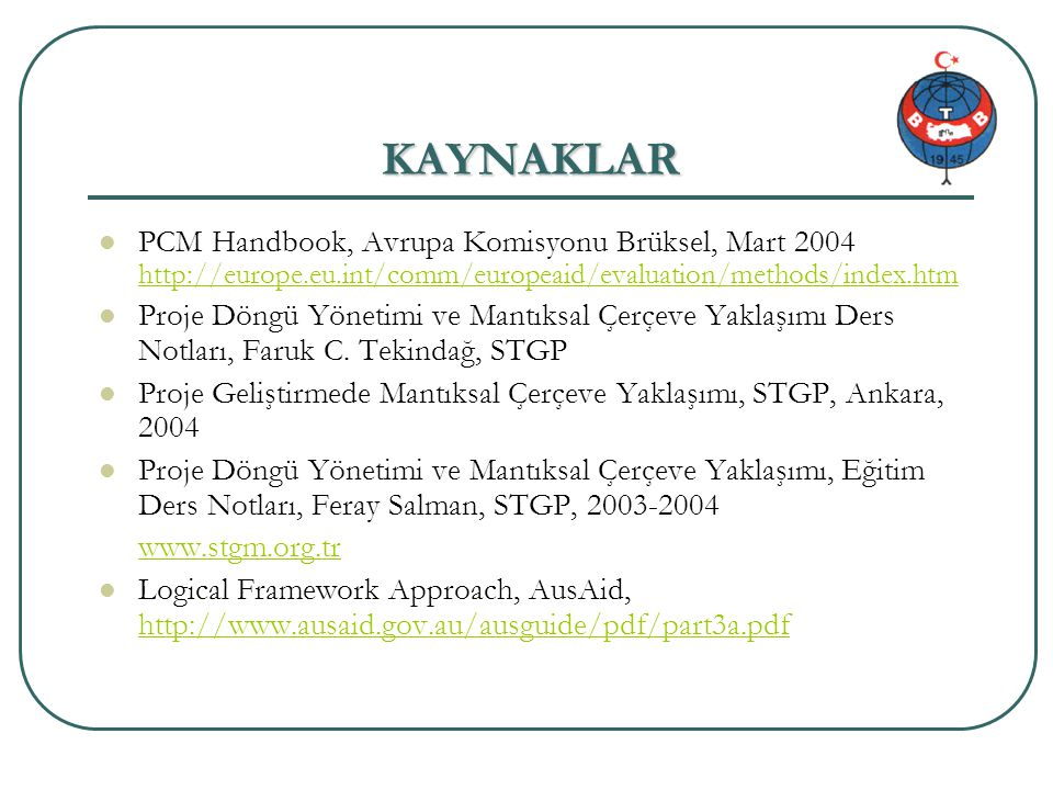 KAYNAKLAR PCM Handbook, Avrupa Komisyonu Brüksel, Mart 2004 http://europe.eu.int/comm/europeaid/evaluation/methods/index.htm.
