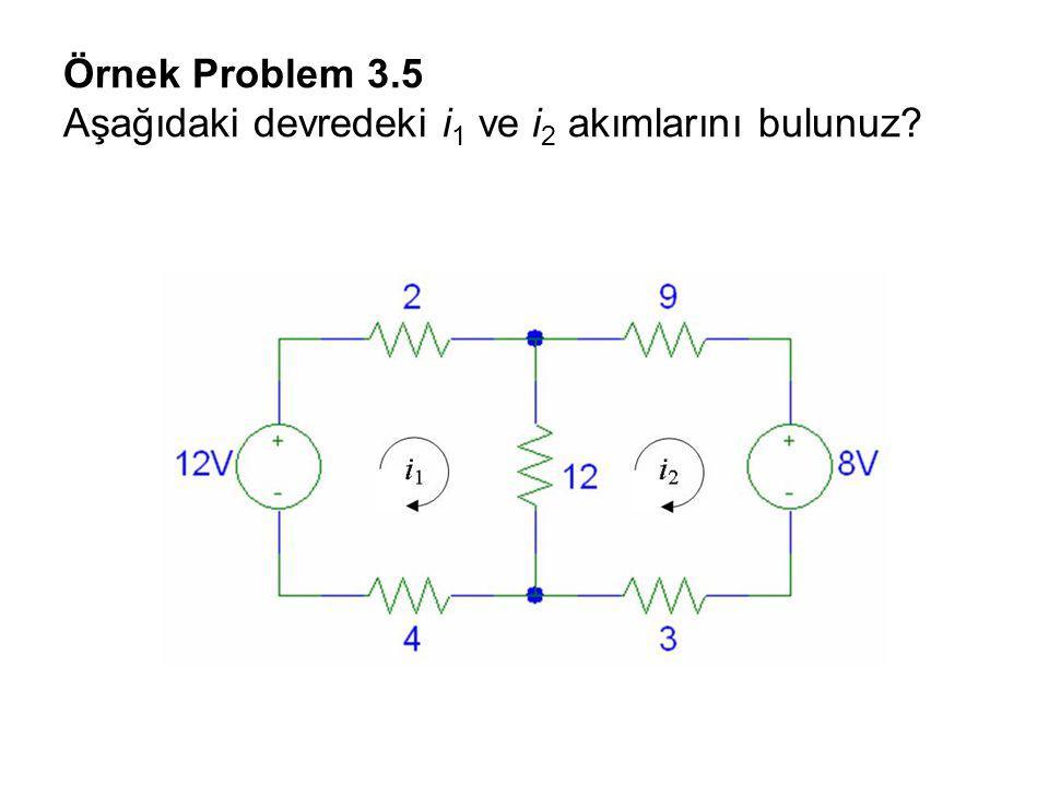 Örnek Problem 3.5 Aşağıdaki devredeki i1 ve i2 akımlarını bulunuz