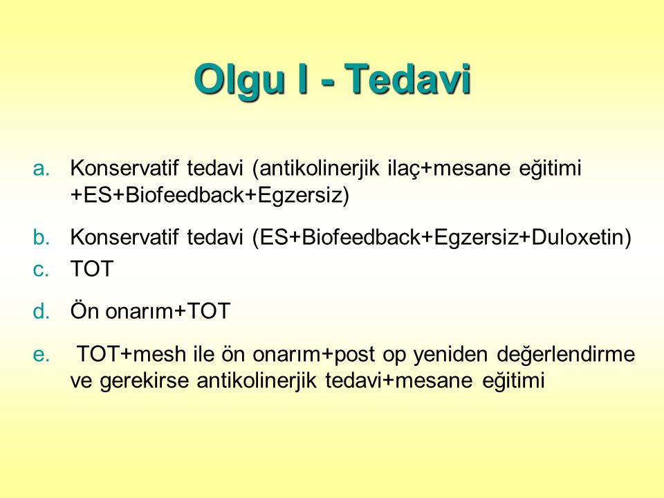 Olgu I - Tedavi Konservatif tedavi (antikolinerjik ilaç+mesane eğitimi +ES+Biofeedback+Egzersiz)