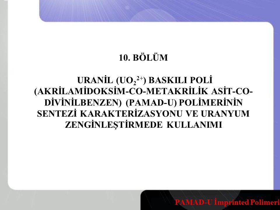 10. BÖLÜM URANİL (UO22+) BASKILI POLİ (AKRİLAMİDOKSİM-CO-METAKRİLİK ASİT-CO-DİVİNİLBENZEN) (PAMAD-U) POLİMERİNİN SENTEZİ KARAKTERİZASYONU VE URANYUM ZENGİNLEŞTİRMEDE KULLANIMI