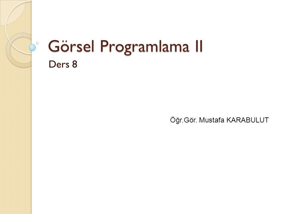 Görsel Programlama II Ders 8 Öğr.Gör. Mustafa KARABULUT
