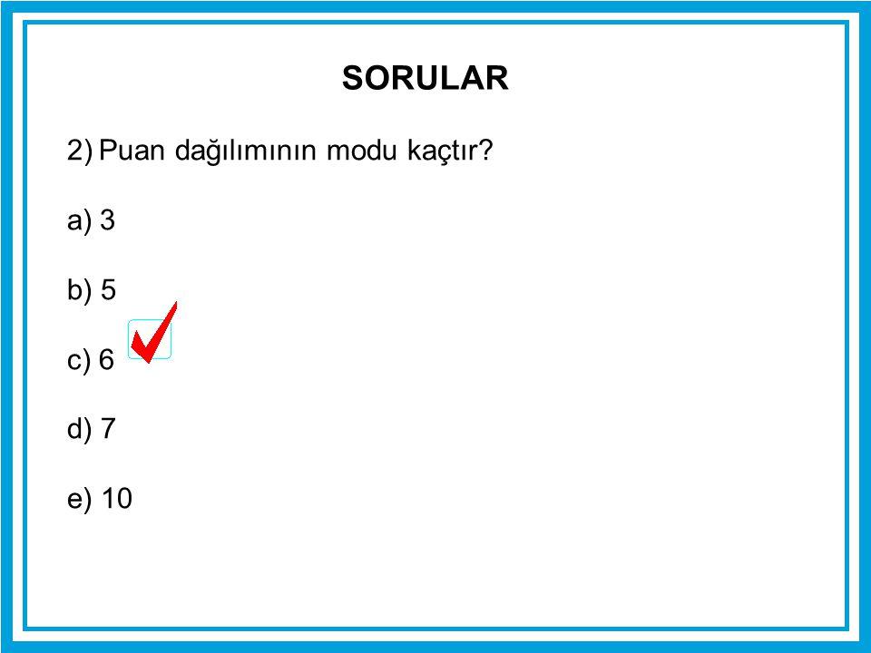 SORULAR 2) Puan dağılımının modu kaçtır 3 b) 5 c) 6 d) 7 e) 10