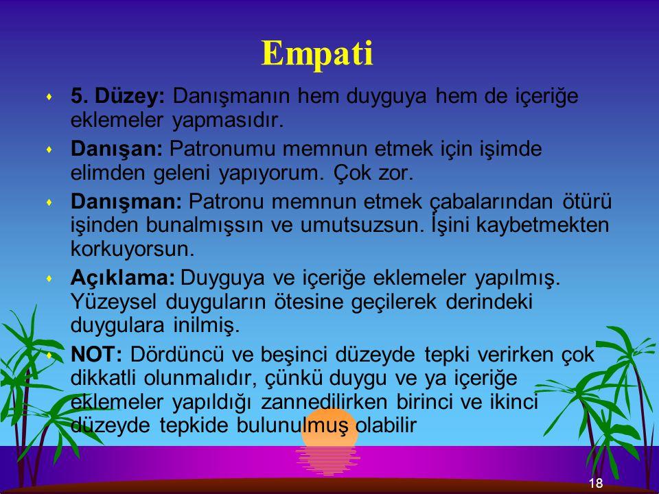 Empati 5. Düzey: Danışmanın hem duyguya hem de içeriğe eklemeler yapmasıdır.