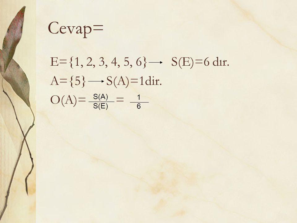 Cevap= E={1, 2, 3, 4, 5, 6} S(E)=6 dır. A={5} S(A)=1dir. O(A)= = S(A)