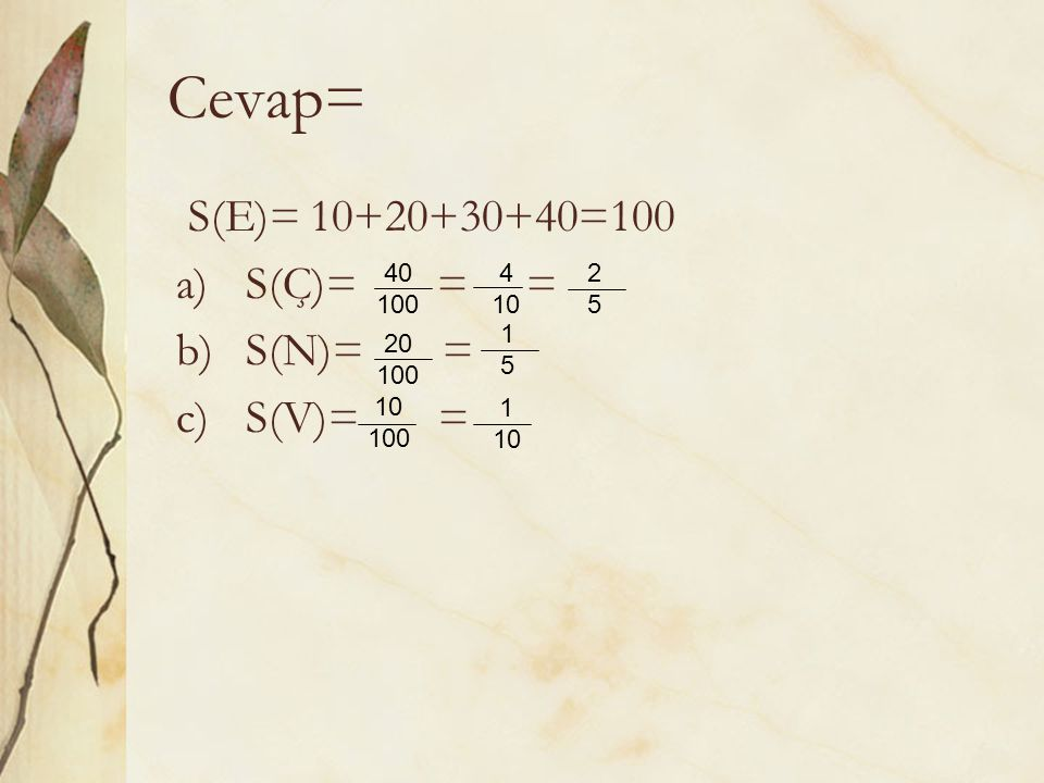 Cevap= S(E)= 10+20+30+40=100 S(Ç)= = = S(N)= = S(V)= = 40 100 4 10 2 5