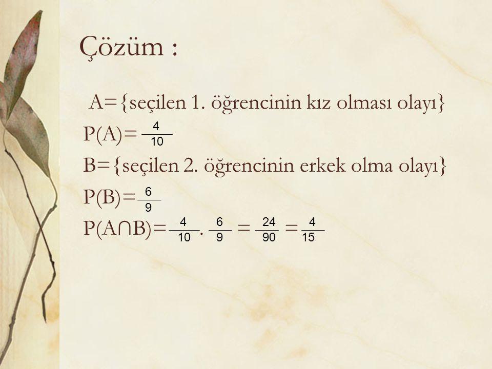 Çözüm : A={seçilen 1. öğrencinin kız olması olayı} P(A)=
