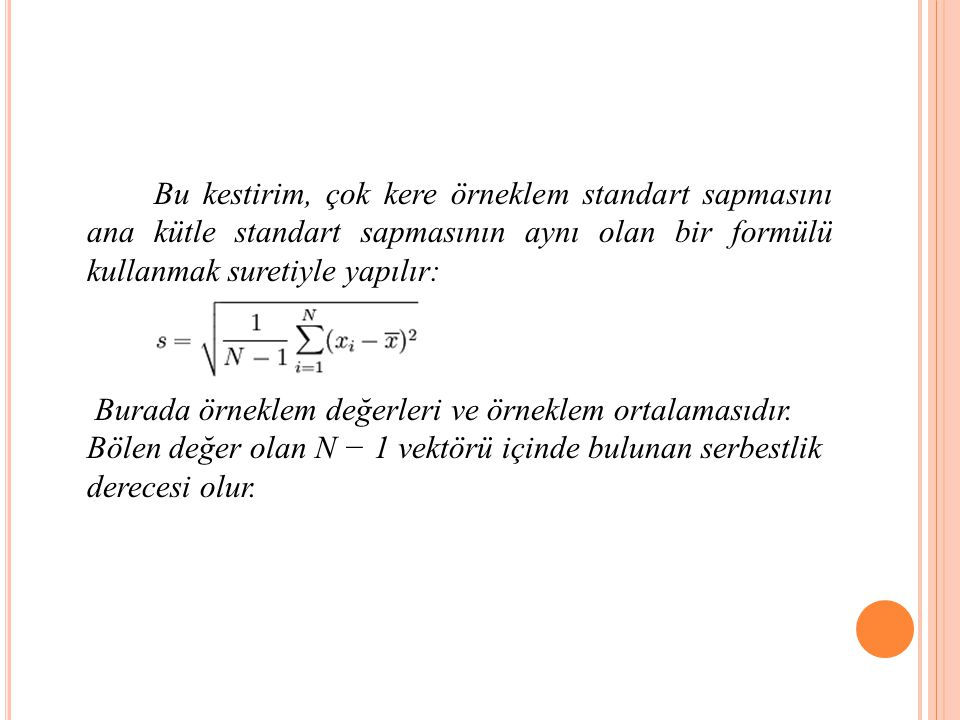 Bu kestirim, çok kere örneklem standart sapmasını ana kütle standart sapmasının aynı olan bir formülü kullanmak suretiyle yapılır: Burada örneklem değerleri ve örneklem ortalamasıdır.