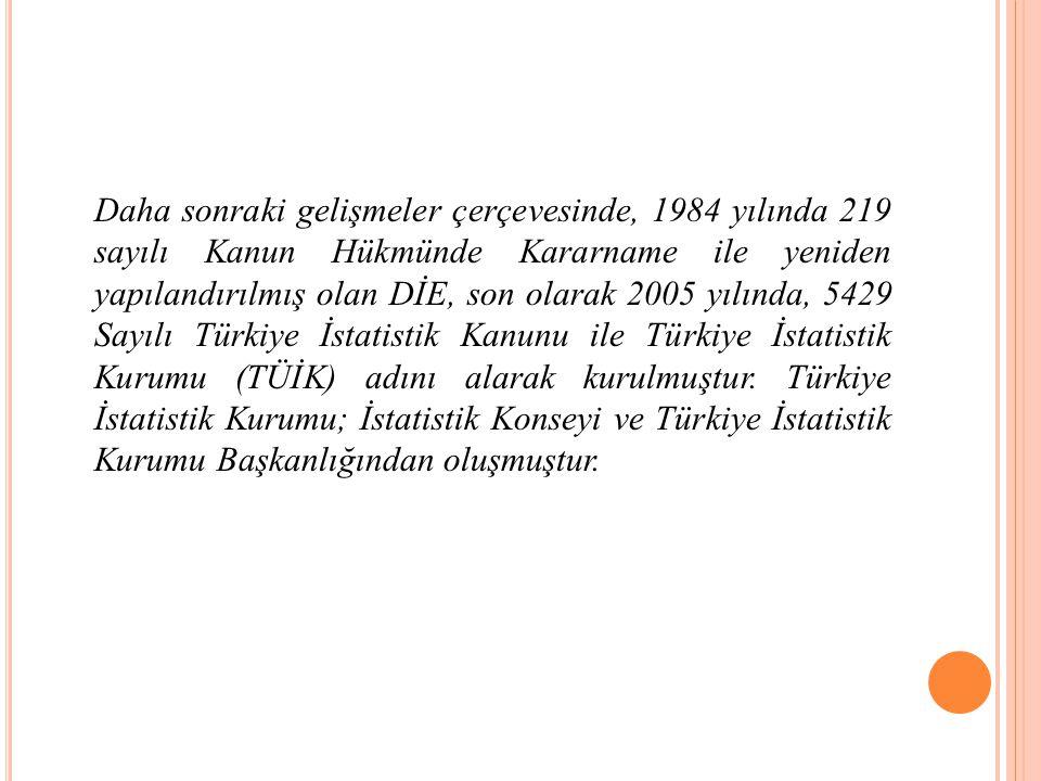 Daha sonraki gelişmeler çerçevesinde, 1984 yılında 219 sayılı Kanun Hükmünde Kararname ile yeniden yapılandırılmış olan DİE, son olarak 2005 yılında, 5429 Sayılı Türkiye İstatistik Kanunu ile Türkiye İstatistik Kurumu (TÜİK) adını alarak kurulmuştur.