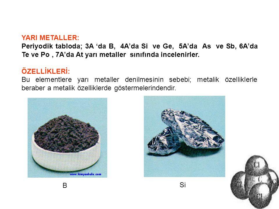 YARI METALLER: Periyodik tabloda; 3A 'da B, 4A'da Si ve Ge, 5A'da As ve Sb, 6A'da Te ve Po , 7A'da At yarı metaller sınıfında incelenirler.