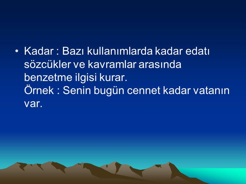 Kadar : Bazı kullanımlarda kadar edatı sözcükler ve kavramlar arasında benzetme ilgisi kurar. Örnek : Senin bugün cennet kadar vatanın var.